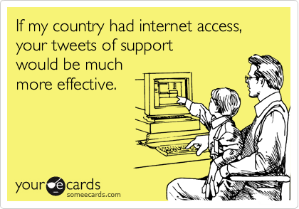 If my country had internet access, your tweets of support would be much  more effective.
