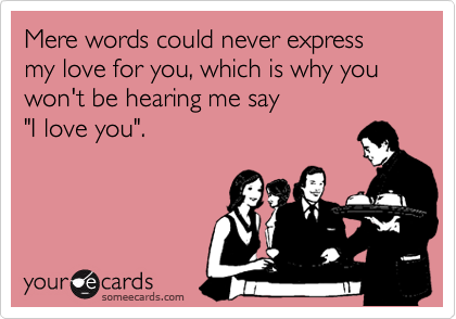 """Mere words could never express my love for you, which is why you won't be hearing me say  """"I love you""""."""