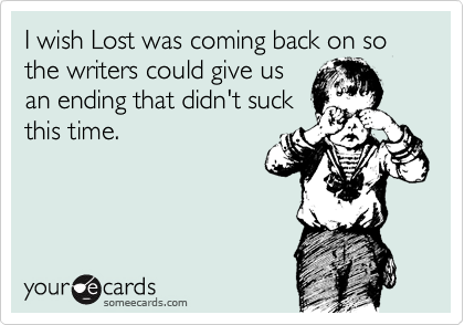 I wish Lost was coming back on so the writers could give us an ending that didn't suck this time.
