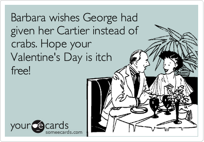 Barbara wishes George had given her Cartier instead of  crabs. Hope your Valentine's Day is itch free!