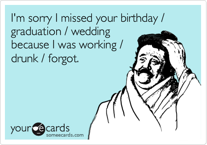 I'm sorry I missed your birthday / graduation / wedding because I was working / drunk / forgot.