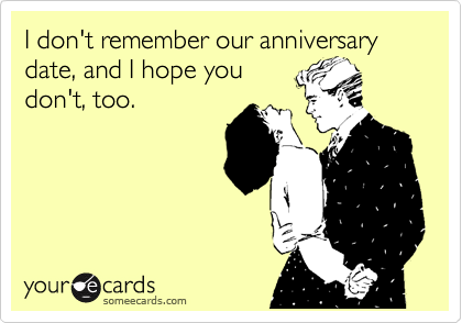 I don't remember our anniversary date, and I hope you don't, too.