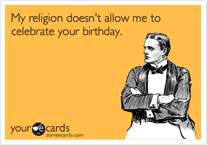 My religion doesn't allow me to celebrate your birthday.