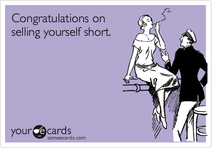 Congratulations on selling yourself short.