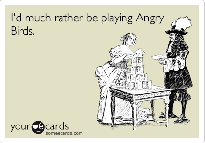 I'd much rather be playing Angry Birds.