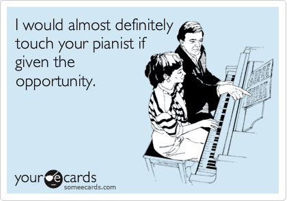 I would almost definitely touch your pianist if given the opportunity.
