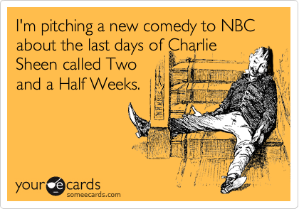 I'm pitching a new comedy to NBC about the last days of Charlie Sheen called Two and a Half Weeks.