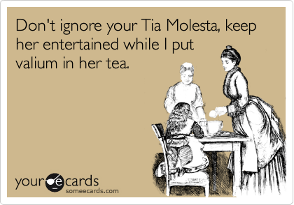 Don't ignore your Tia Molesta, keep her entertained while I put valium in her tea.