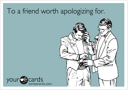 To a friend worth apologizing for.
