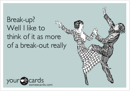Break-up? Well I like to think of it as more of a break-out really
