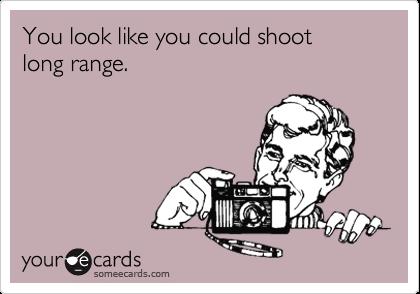 You look like you could shoot  long range.