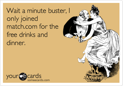 Wait a minute buster, I only joined match.com for the free drinks and dinner.