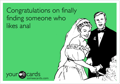 Congratulations on finally finding someone who likes anal