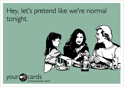 Hey, let's pretend like we're normal tonight.