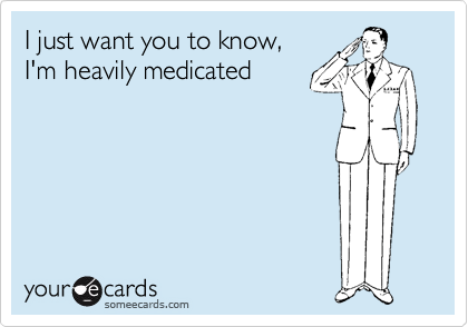 I just want you to know,  I'm heavily medicated