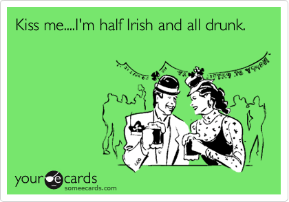 Kiss me....I'm half Irish and all drunk.