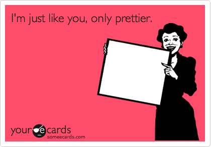 I'm just like you, only prettier.