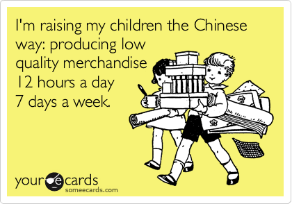 I'm raising my children the Chinese way: producing low quality merchandise 12 hours a day 7 days a week.