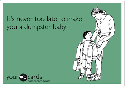 It's never too late to make  you a dumpster baby.