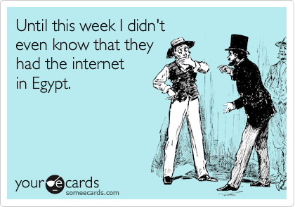 Until this week I didn't even know that they had the internet in Egypt.