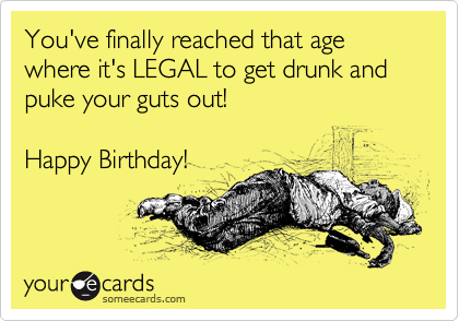 You've finally reached that age where it's LEGAL to get drunk and puke your guts out!  Happy Birthday!