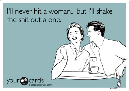 I'll never hit a woman... but I'll shake the shit out a one.