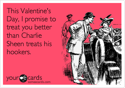 This Valentine's Day, I promise to treat you better than Charlie Sheen treats his hookers.