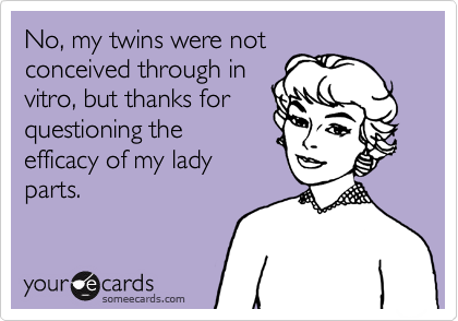 No, my twins were not conceived through in vitro, but thanks for questioning the efficacy of my lady parts.
