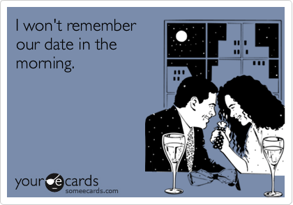 I won't remember our date in the morning.