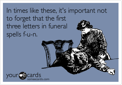 In times like these, it's important not to forget that the first three letters in funeral spells f-u-n.