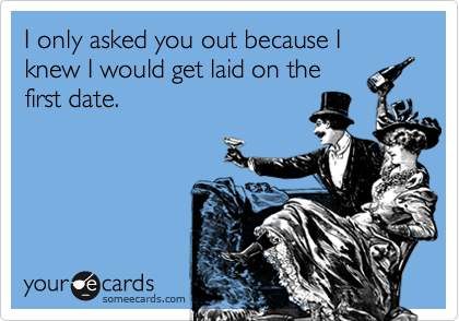 I only asked you out because I knew I would get laid on the first date.