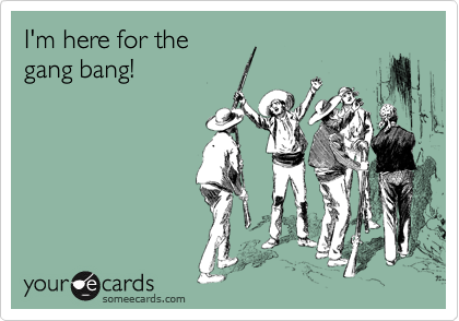 I'm here for the gang bang!