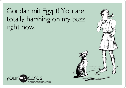 Goddammit Egypt! You are totally harshing on my buzz right now.