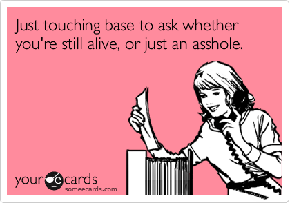 Just touching base to ask whether you're still alive, or just an asshole.