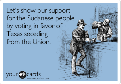 Let's show our support for the Sudanese people by voting in favor of Texas seceding from the Union.
