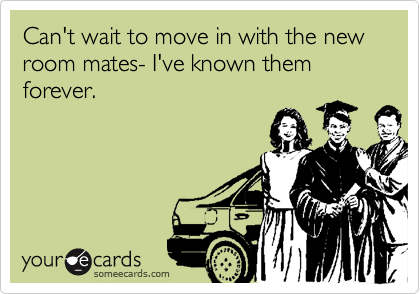 Can't wait to move in with the new room mates- I've known them forever.