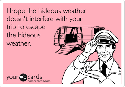I hope the hideous weather doesn't interfere with your trip to escape the hideous weather.