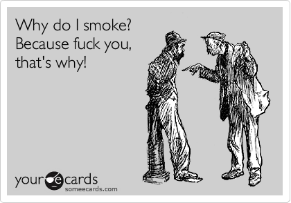 Why do I smoke? Because fuck you, that's why! | Confession Ecard