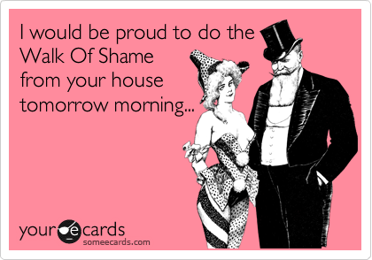 I would be proud to do the Walk Of Shame from your house tomorrow morning...