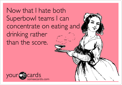 Now that I hate both Superbowl teams I can concentrate on eating and drinking rather  than the score.