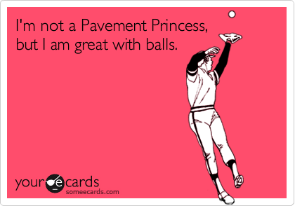 I'm not a Pavement Princess, but I am great with balls.