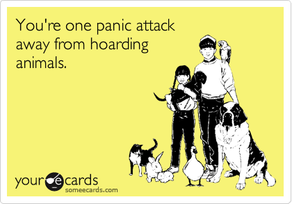 You're one panic attack away from hoarding animals.