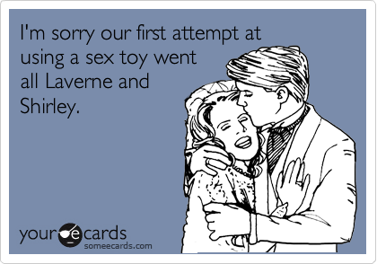 I'm sorry our first attempt at using a sex toy went all Laverne and Shirley.