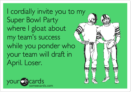 I cordially invite you to my Super Bowl Party where I gloat about my team's success while you ponder who your team will draft in April. Loser.