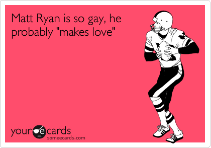 "Matt Ryan is so gay, he probably ""makes love"""