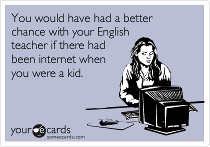 You would have had a better chance with your English teacher if there had been internet when you were a kid.