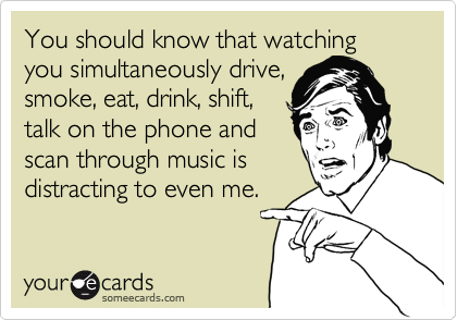 You should know that watching you simultaneously drive, smoke, eat, drink, shift, talk on the phone and scan through music is distracting to even me.