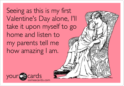 Seeing as this is my first Valentine's Day alone, I'll take it upon myself to go home and listen to my parents tell me how amazing I am.