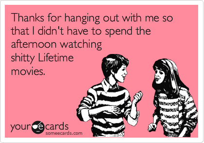 Thanks for hanging out with me so that I didn't have to spend the afternoon watching shitty Lifetime movies.