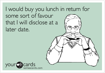 I would buy you lunch in return for some sort of favour that I will disclose at a later date.
